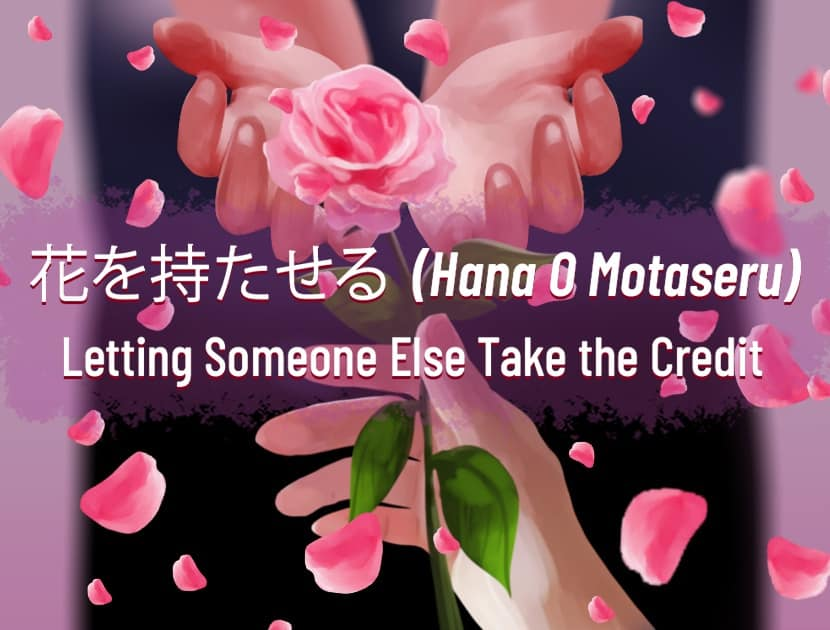 "An illustration of two open hands receiving a rose which is held by another hand. In the middle is Japanese text, with the English translation next to it that says, ""Hana O Motaseru - Letting Someone Else Take the Credit."""